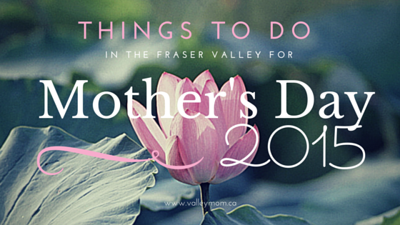Things to do in the fraser valley for mother 39 s day for Things to do on mother s day at home